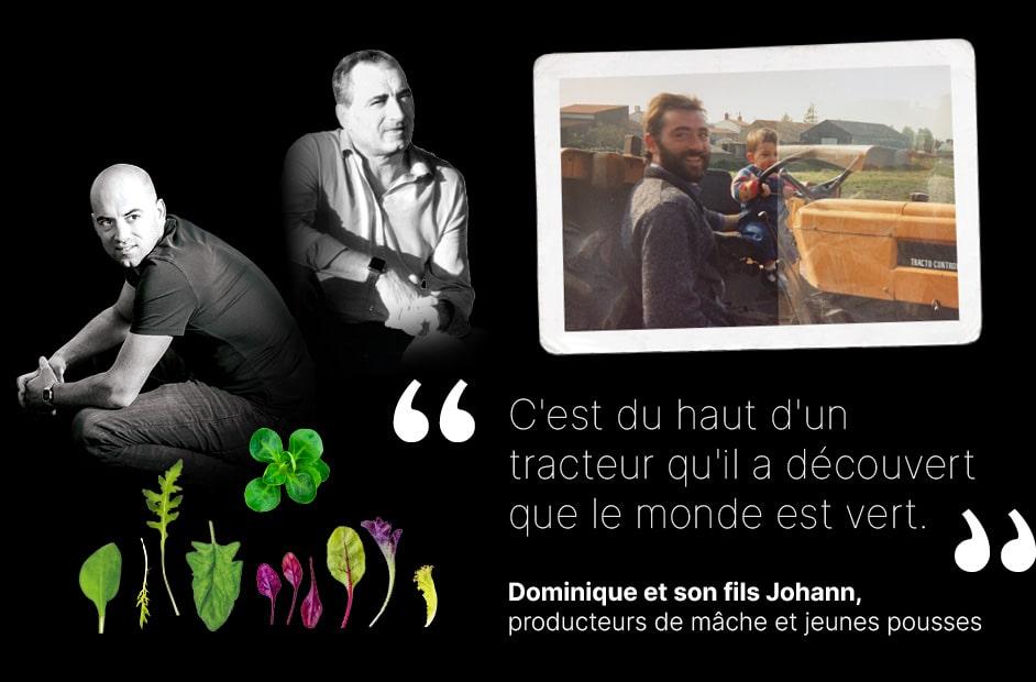 Portrait de Dominique et Johann, producteurs de mâche et jeunes pousses avec une photo de Johann vers 2 ans au volant d'un tracteur orange, en compagnie de son père et texte «c'est du haut d'un tracteur qu'il a découvert que le monde est vert.»